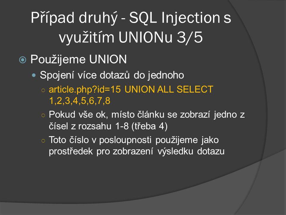 Případ druhý - SQL Injection s využitím UNIONu 3/5  Použijeme UNION Spojení více dotazů do jednoho ○ article.php id=15 UNION ALL SELECT 1,2,3,4,5,6,7,8 ○ Pokud vše ok, místo článku se zobrazí jedno z čísel z rozsahu 1-8 (třeba 4) ○ Toto číslo v posloupnosti použijeme jako prostředek pro zobrazení výsledku dotazu
