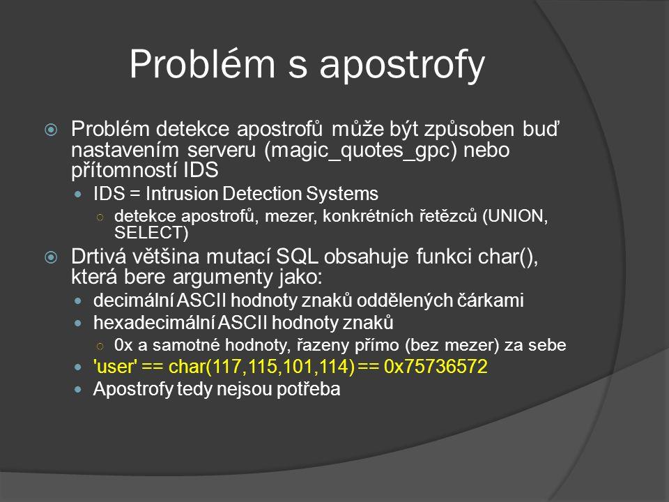 Problém s apostrofy  Problém detekce apostrofů může být způsoben buď nastavením serveru (magic_quotes_gpc) nebo přítomností IDS IDS = Intrusion Detection Systems ○ detekce apostrofů, mezer, konkrétních řetězců (UNION, SELECT)  Drtivá většina mutací SQL obsahuje funkci char(), která bere argumenty jako: decimální ASCII hodnoty znaků oddělených čárkami hexadecimální ASCII hodnoty znaků ○ 0x a samotné hodnoty, řazeny přímo (bez mezer) za sebe user == char(117,115,101,114) == 0x75736572 Apostrofy tedy nejsou potřeba