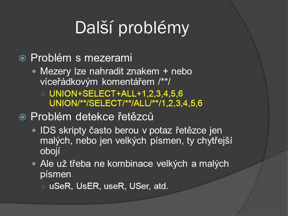 Další problémy  Problém s mezerami Mezery lze nahradit znakem + nebo víceřádkovým komentářem /**/ ○ UNION+SELECT+ALL+1,2,3,4,5,6 UNION/**/SELECT/**/ALL/**/1,2,3,4,5,6  Problém detekce řetězců IDS skripty často berou v potaz řetězce jen malých, nebo jen velkých písmen, ty chytřejší obojí Ale už třeba ne kombinace velkých a malých písmen ○ uSeR, UsER, useR, USer, atd.