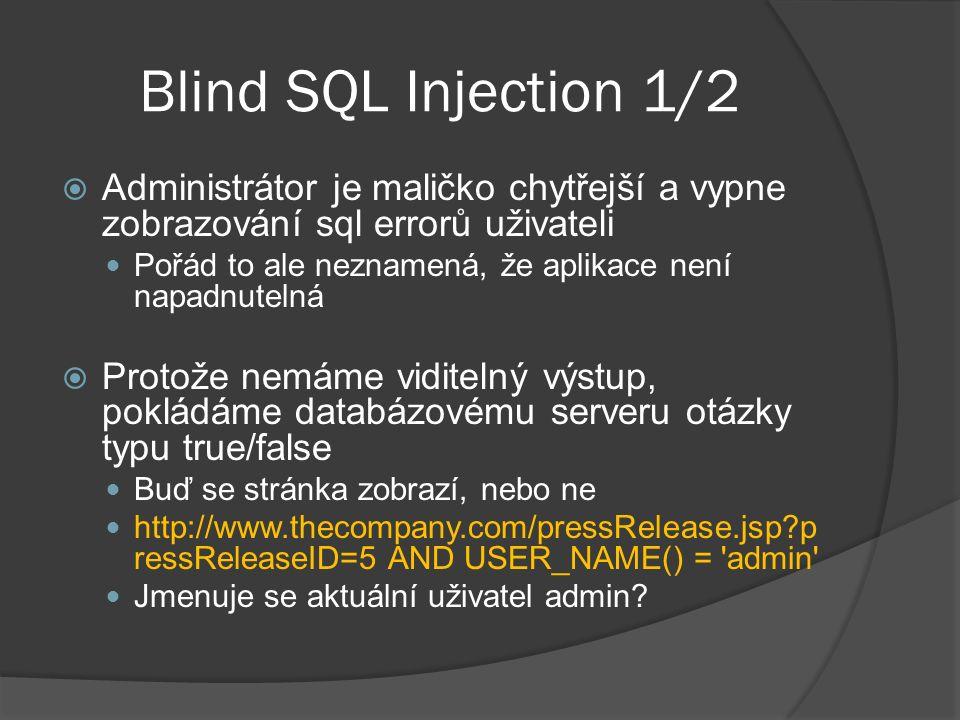 Blind SQL Injection 1/2  Administrátor je maličko chytřejší a vypne zobrazování sql errorů uživateli Pořád to ale neznamená, že aplikace není napadnutelná  Protože nemáme viditelný výstup, pokládáme databázovému serveru otázky typu true/false Buď se stránka zobrazí, nebo ne http://www.thecompany.com/pressRelease.jsp p ressReleaseID=5 AND USER_NAME() = admin Jmenuje se aktuální uživatel admin