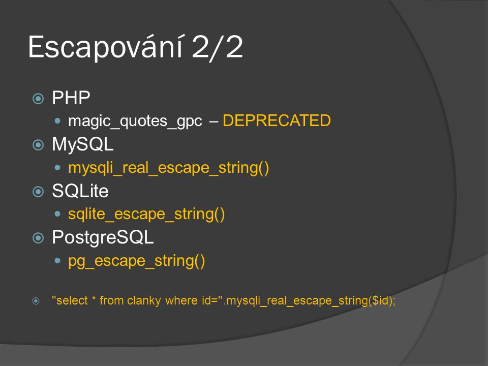 Escapování 2/2  PHP magic_quotes_gpc – DEPRECATED  MySQL mysqli_real_escape_string()  SQLite sqlite_escape_string()  PostgreSQL pg_escape_string()  select * from clanky where id= .mysqli_real_escape_string($id);