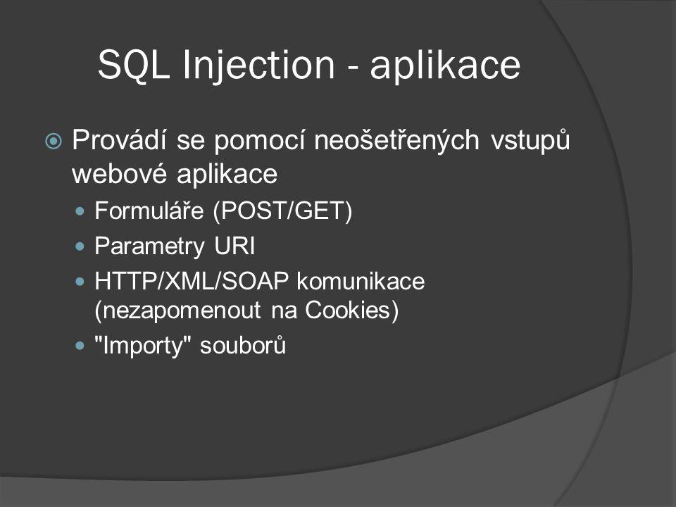 SQL Injection - aplikace  Provádí se pomocí neošetřených vstupů webové aplikace Formuláře (POST/GET) Parametry URI HTTP/XML/SOAP komunikace (nezapomenout na Cookies) Importy souborů
