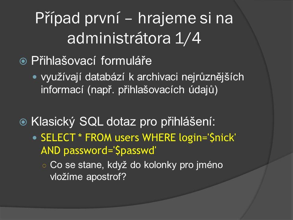 Případ první – hrajeme si na administrátora 2/4  SELECT * FROM users WHERE login= AND password=  Zobrazí se SQL chyba víme, že aplikace je napadnutelná  Využijeme síly komentářů:  SELECT * FROM users WHERE login= -- AND password=  Příkaz se vykoná bez chyby, ale stále nebudem přihlášeni – proč?