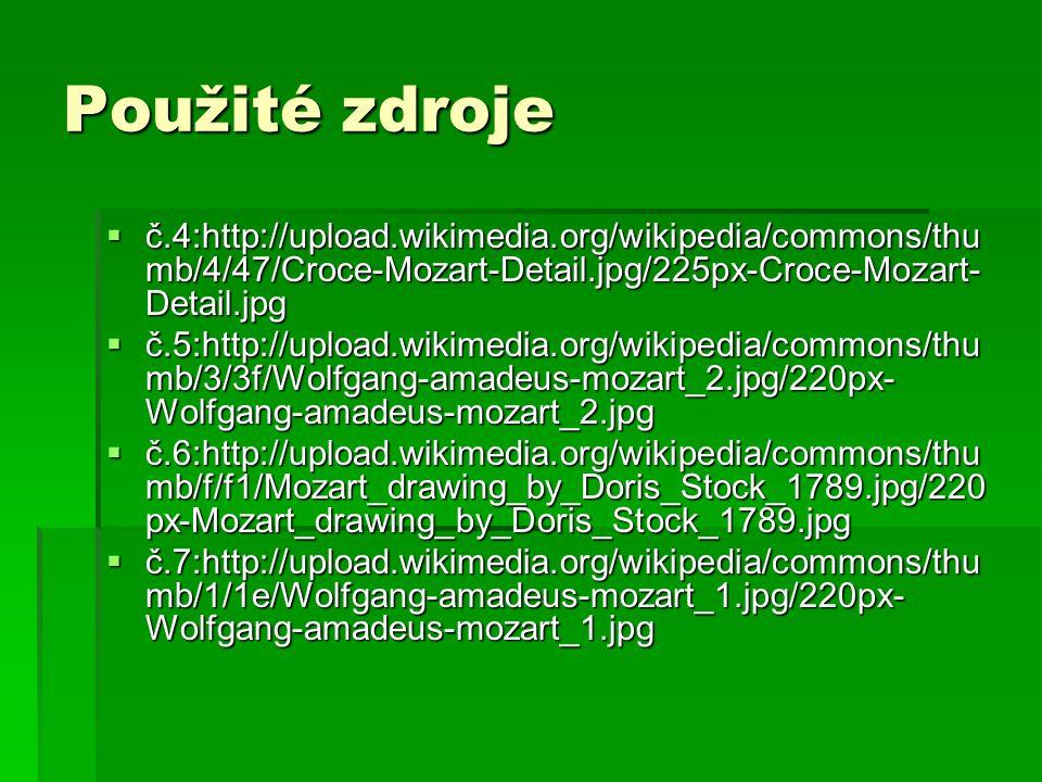 Použité zdroje  č.4:http://upload.wikimedia.org/wikipedia/commons/thu mb/4/47/Croce-Mozart-Detail.jpg/225px-Croce-Mozart- Detail.jpg  č.5:http://upload.wikimedia.org/wikipedia/commons/thu mb/3/3f/Wolfgang-amadeus-mozart_2.jpg/220px- Wolfgang-amadeus-mozart_2.jpg  č.6:http://upload.wikimedia.org/wikipedia/commons/thu mb/f/f1/Mozart_drawing_by_Doris_Stock_1789.jpg/220 px-Mozart_drawing_by_Doris_Stock_1789.jpg  č.7:http://upload.wikimedia.org/wikipedia/commons/thu mb/1/1e/Wolfgang-amadeus-mozart_1.jpg/220px- Wolfgang-amadeus-mozart_1.jpg