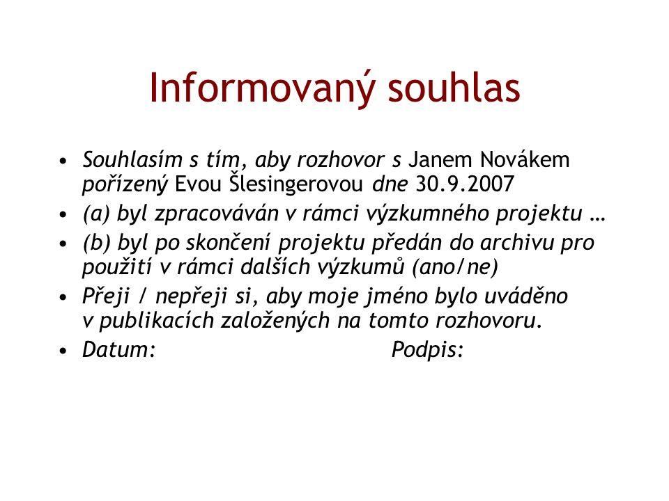 Informovaný souhlas Souhlasím s tím, aby rozhovor s Janem Novákem pořízený Evou Šlesingerovou dne 30.9.2007 (a) byl zpracováván v rámci výzkumného projektu … (b) byl po skončení projektu předán do archivu pro použití v rámci dalších výzkumů (ano/ne) Přeji / nepřeji si, aby moje jméno bylo uváděno v publikacích založených na tomto rozhovoru.