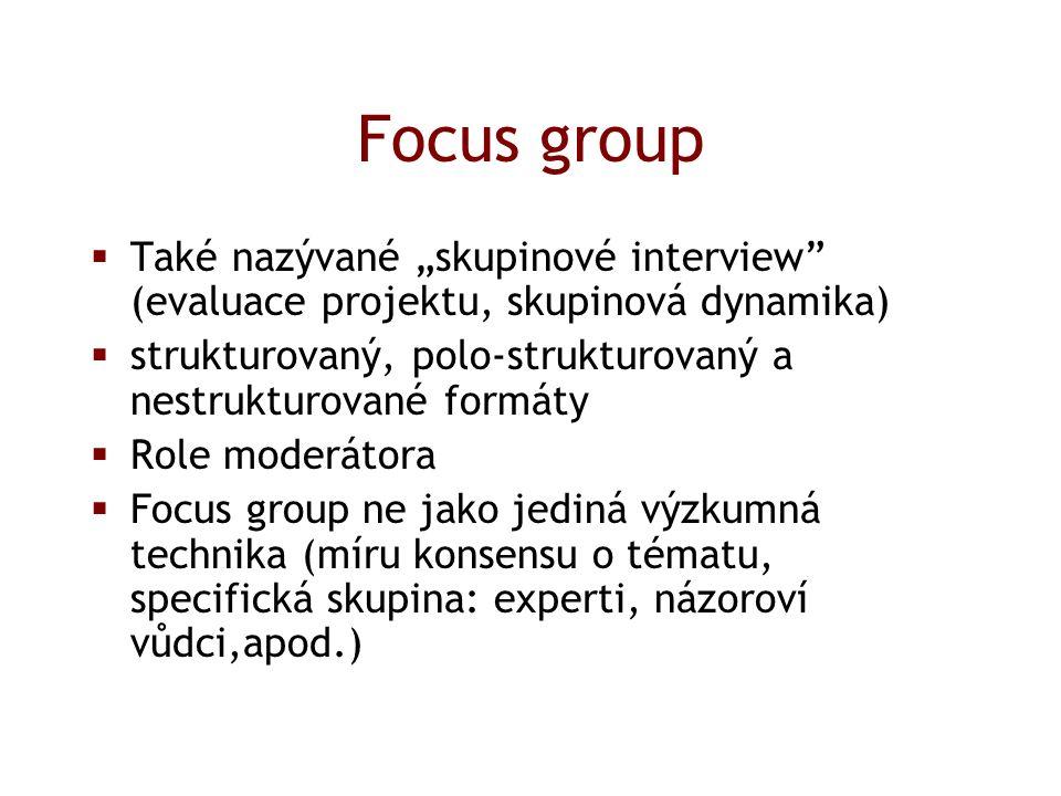 """Focus group  Také nazývané """"skupinové interview (evaluace projektu, skupinová dynamika)  strukturovaný, polo-strukturovaný a nestrukturované formáty  Role moderátora  Focus group ne jako jediná výzkumná technika (míru konsensu o tématu, specifická skupina: experti, názoroví vůdci,apod.)"""