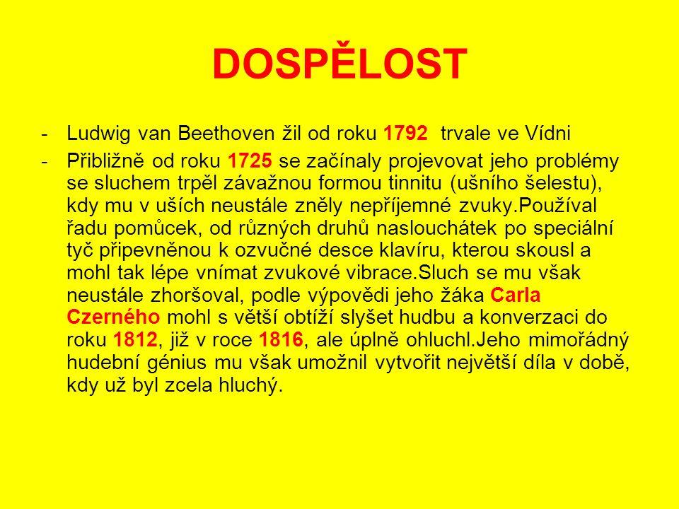 DOSPĚLOST -Ludwig van Beethoven žil od roku 1792 trvale ve Vídni -Přibližně od roku 1725 se začínaly projevovat jeho problémy se sluchem trpěl závažnou formou tinnitu (ušního šelestu), kdy mu v uších neustále zněly nepříjemné zvuky.Používal řadu pomůcek, od různých druhů naslouchátek po speciální tyč připevněnou k ozvučné desce klavíru, kterou skousl a mohl tak lépe vnímat zvukové vibrace.Sluch se mu však neustále zhoršoval, podle výpovědi jeho žáka Carla Czerného mohl s větší obtíží slyšet hudbu a konverzaci do roku 1812, již v roce 1816, ale úplně ohluchl.Jeho mimořádný hudební génius mu však umožnil vytvořit největší díla v době, kdy už byl zcela hluchý.