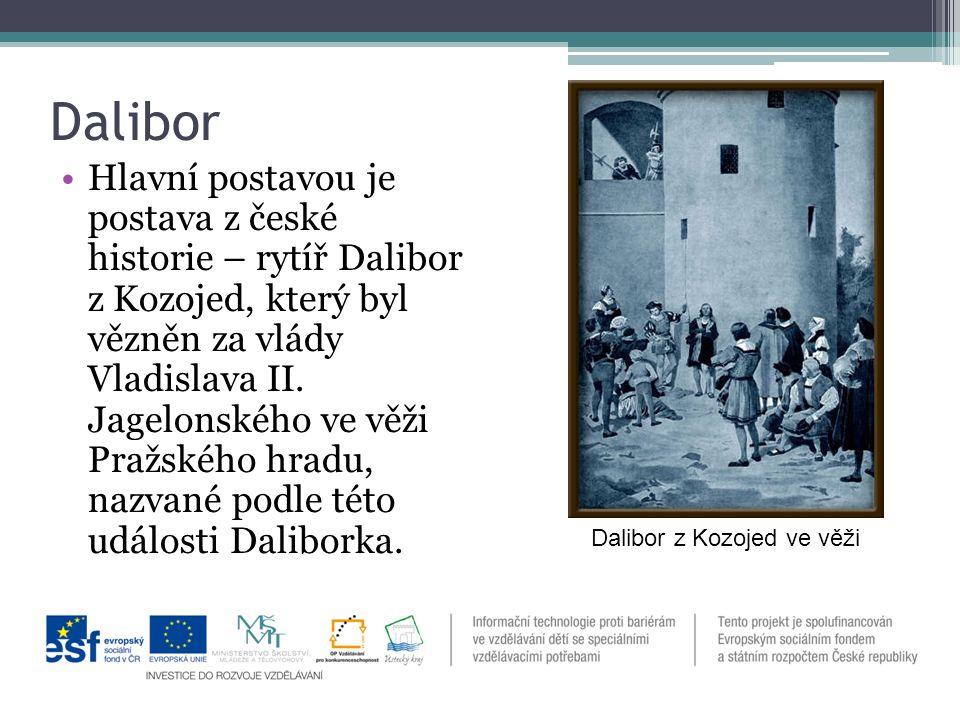 Dalibor Hlavní postavou je postava z české historie – rytíř Dalibor z Kozojed, který byl vězněn za vlády Vladislava II.