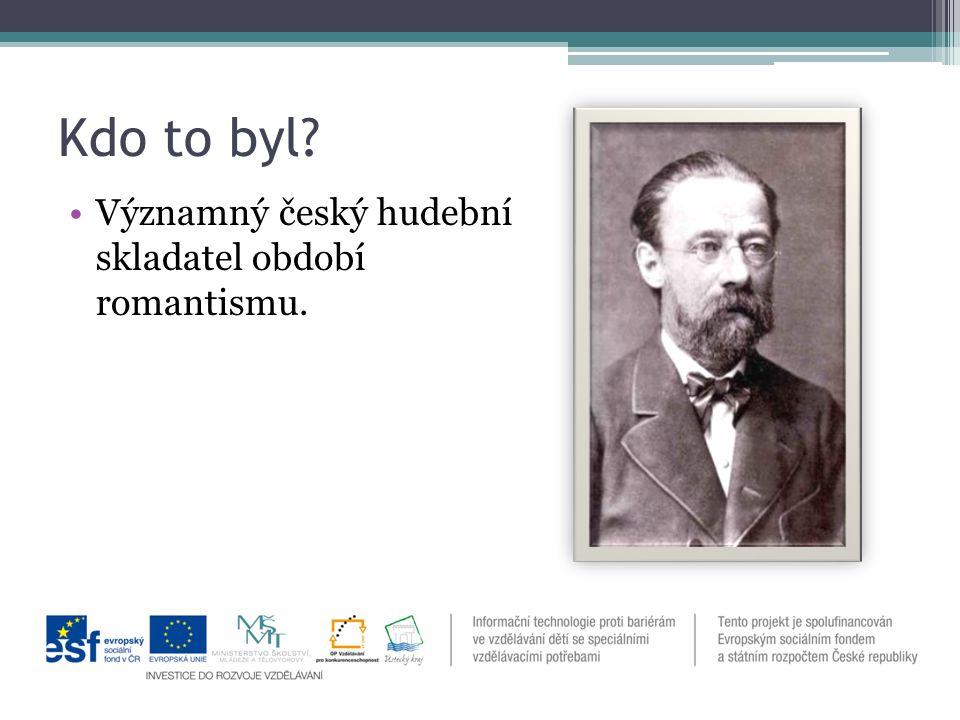 Kdo to byl Významný český hudební skladatel období romantismu.