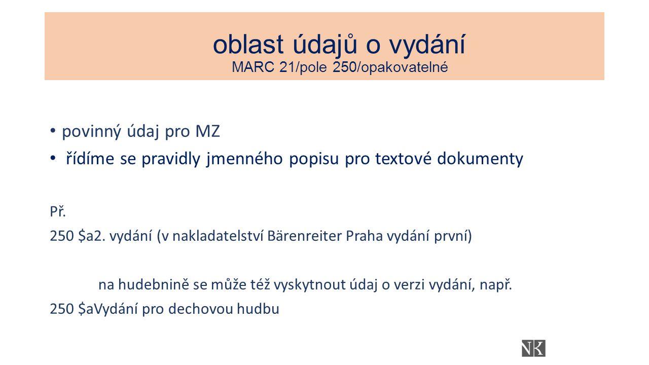 oblast údajů o vydání MARC 21/pole 250/opakovatelné povinný údaj pro MZ řídíme se pravidly jmenného popisu pro textové dokumenty Př.