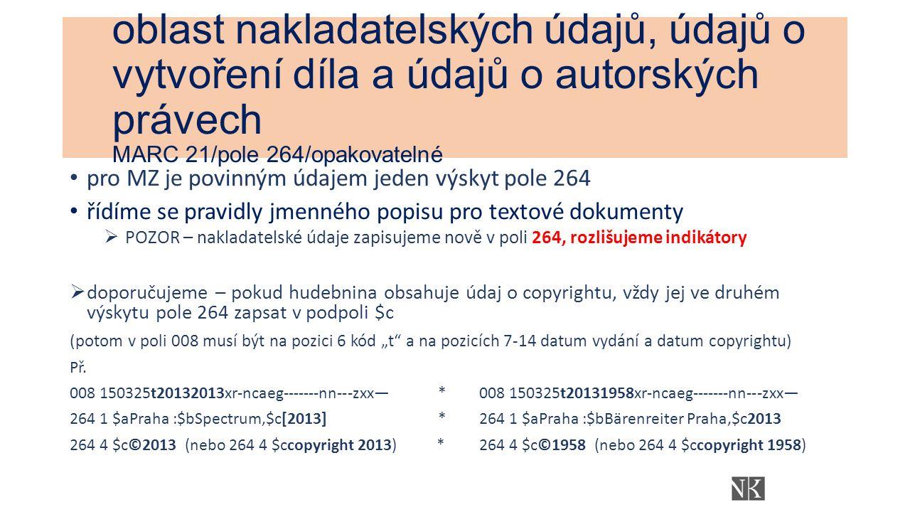 """oblast nakladatelských údajů, údajů o vytvoření díla a údajů o autorských právech MARC 21/pole 264/opakovatelné pro MZ je povinným údajem jeden výskyt pole 264 řídíme se pravidly jmenného popisu pro textové dokumenty  POZOR – nakladatelské údaje zapisujeme nově v poli 264, rozlišujeme indikátory  doporučujeme – pokud hudebnina obsahuje údaj o copyrightu, vždy jej ve druhém výskytu pole 264 zapsat v podpoli $c (potom v poli 008 musí být na pozici 6 kód """"t a na pozicích 7-14 datum vydání a datum copyrightu) Př."""
