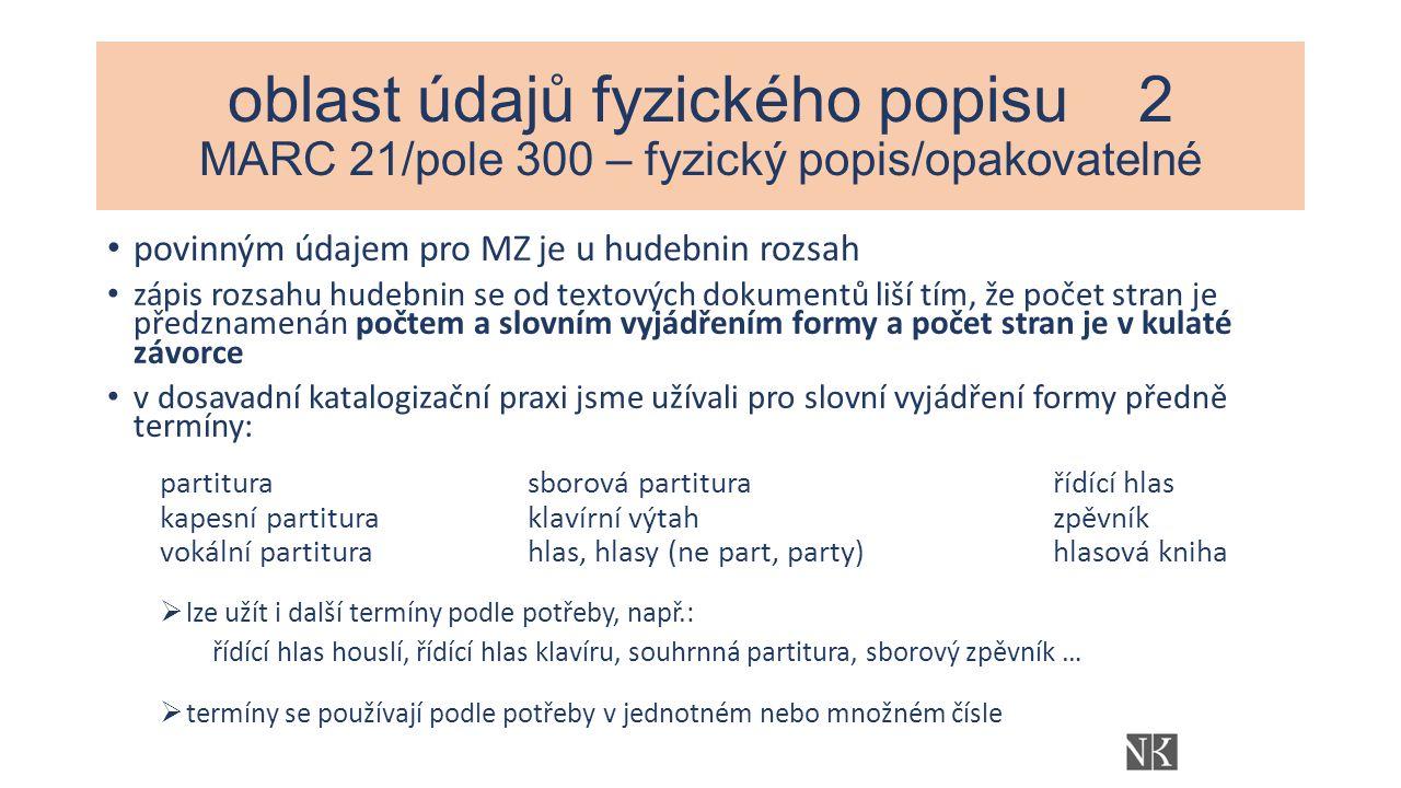 oblast údajů fyzického popisu 2 MARC 21/pole 300 – fyzický popis/opakovatelné povinným údajem pro MZ je u hudebnin rozsah zápis rozsahu hudebnin se od textových dokumentů liší tím, že počet stran je předznamenán počtem a slovním vyjádřením formy a počet stran je v kulaté závorce v dosavadní katalogizační praxi jsme užívali pro slovní vyjádření formy předně termíny: partiturasborová partitura řídící hlas kapesní partituraklavírní výtahzpěvník vokální partiturahlas, hlasy (ne part, party)hlasová kniha  lze užít i další termíny podle potřeby, např.: řídící hlas houslí, řídící hlas klavíru, souhrnná partitura, sborový zpěvník …  termíny se používají podle potřeby v jednotném nebo množném čísle
