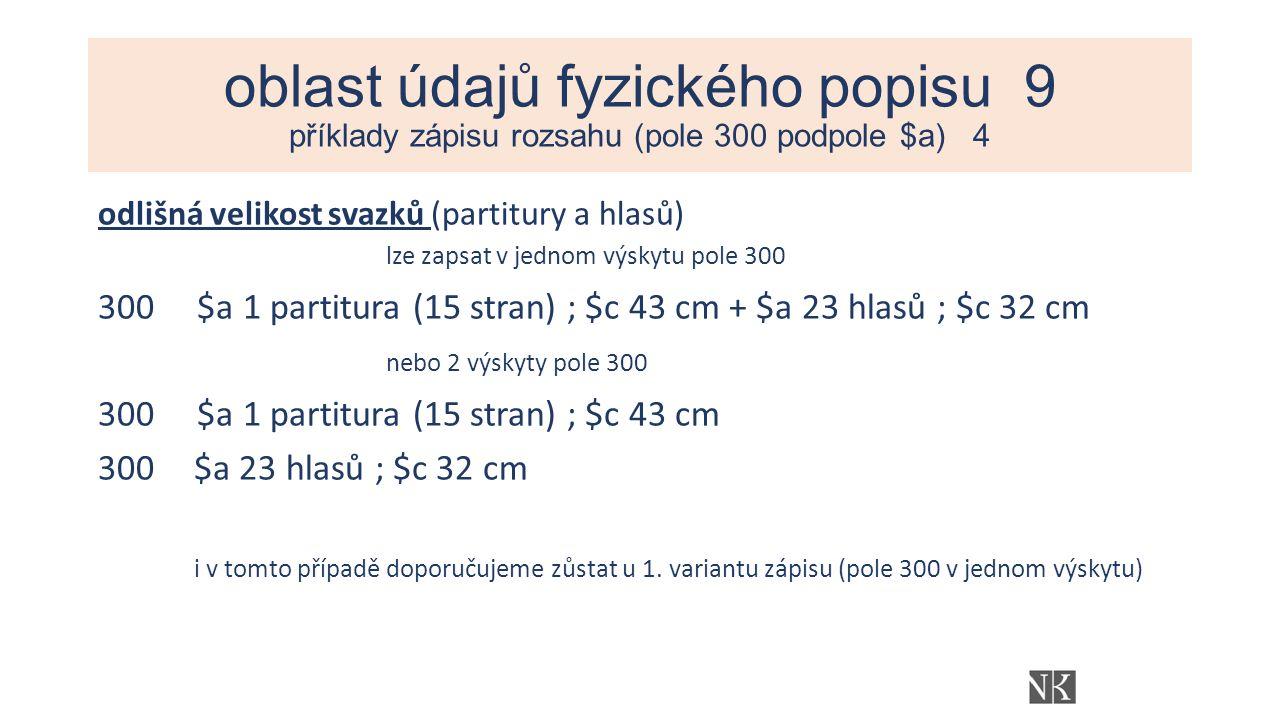 oblast údajů fyzického popisu 9 příklady zápisu rozsahu (pole 300 podpole $a) 4 odlišná velikost svazků (partitury a hlasů) lze zapsat v jednom výskytu pole 300 300 $a 1 partitura (15 stran) ; $c 43 cm + $a 23 hlasů ; $c 32 cm nebo 2 výskyty pole 300 300 $a 1 partitura (15 stran) ; $c 43 cm 300$a 23 hlasů ; $c 32 cm i v tomto případě doporučujeme zůstat u 1.