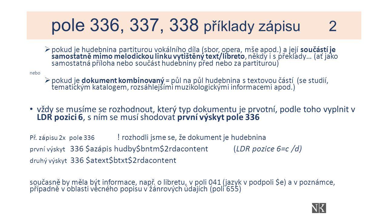pole 336, 337, 338 příklady zápisu 2  pokud je hudebnina partiturou vokálního díla (sbor, opera, mše apod.) a její součástí je samostatně mimo melodickou linku vytištěný text/libreto, někdy i s překlady… (ať jako samostatná příloha nebo součást hudebniny před nebo za partiturou) nebo  pokud je dokument kombinovaný = půl na půl hudebnina s textovou částí (se studií, tematickým katalogem, rozsáhlejšími muzikologickými informacemi apod.) vždy se musíme se rozhodnout, který typ dokumentu je prvotní, podle toho vyplnit v LDR pozici 6, s ním se musí shodovat první výskyt pole 336 Př.