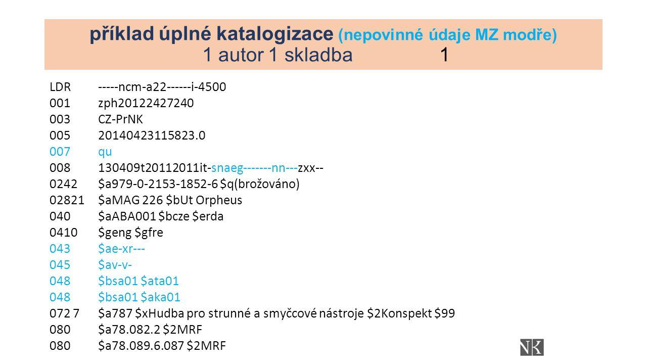 příklad úplné katalogizace (nepovinné údaje MZ modře) 1 autor 1 skladba1 LDR-----ncm-a22------i-4500 001zph20122427240 003CZ-PrNK 00520140423115823.0 007qu 008130409t20112011it-snaeg-------nn---zxx-- 0242$a979-0-2153-1852-6 $q(brožováno) 02821$aMAG 226 $bUt Orpheus 040$aABA001 $bcze $erda 0410$geng $gfre 043$ae-xr--- 045$av-v- 048$bsa01 $ata01 048$bsa01 $aka01 072 7$a787 $xHudba pro strunné a smyčcové nástroje $2Konspekt $99 080$a78.082.2 $2MRF 080$a78.089.6.087 $2MRF