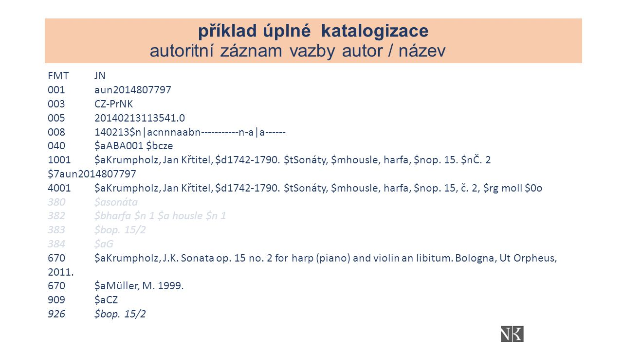 příklad úplné katalogizace autoritní záznam vazby autor / název FMTJN 001aun2014807797 003CZ-PrNK 00520140213113541.0 008140213$n|acnnnaabn-----------n-a|a------ 040$aABA001 $bcze 1001$aKrumpholz, Jan Křtitel, $d1742-1790.