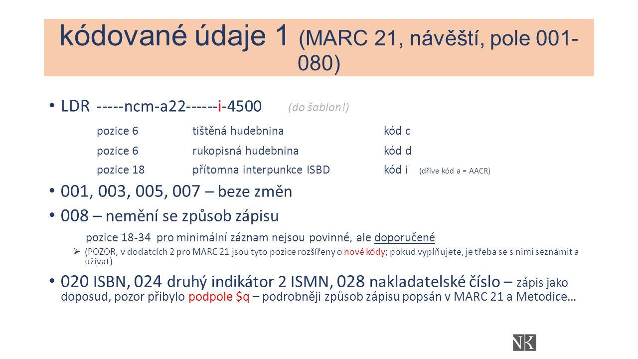 kódované údaje 1 (MARC 21, návěští, pole 001- 080) LDR -----ncm-a22------i-4500 (do šablon!) pozice 6tištěná hudebninakód c pozice 6 rukopisná hudebninakód d pozice 18přítomna interpunkce ISBDkód i (dříve kód a = AACR) 001, 003, 005, 007 – beze změn 008 – nemění se způsob zápisu pozice 18-34 pro minimální záznam nejsou povinné, ale doporučené  (POZOR, v dodatcích 2 pro MARC 21 jsou tyto pozice rozšířeny o nové kódy; pokud vyplňujete, je třeba se s nimi seznámit a užívat) 020 ISBN, 024 druhý indikátor 2 ISMN, 028 nakladatelské číslo – zápis jako doposud, pozor přibylo podpole $q – podrobněji způsob zápisu popsán v MARC 21 a Metodice…