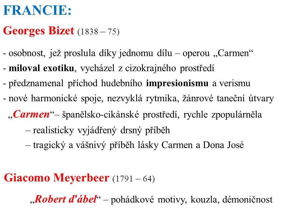 """FRANCIE: Georges Bizet (1838 – 75) - osobnost, jež proslula díky jednomu dílu – operou """"Carmen - miloval exotiku, vycházel z cizokrajného prostředí - předznamenal příchod hudebního impresionismu a verismu - nové harmonické spoje, nezvyklá rytmika, žánrové taneční útvary """" Carmen – španělsko-cikánské prostředí, rychle zpopulárněla – realisticky vyjádřený drsný příběh – tragický a vášnivý příběh lásky Carmen a Dona José Giacomo Meyerbeer (1791 – 64) """" Robert ďábel – pohádkové motivy, kouzla, démoničnost"""