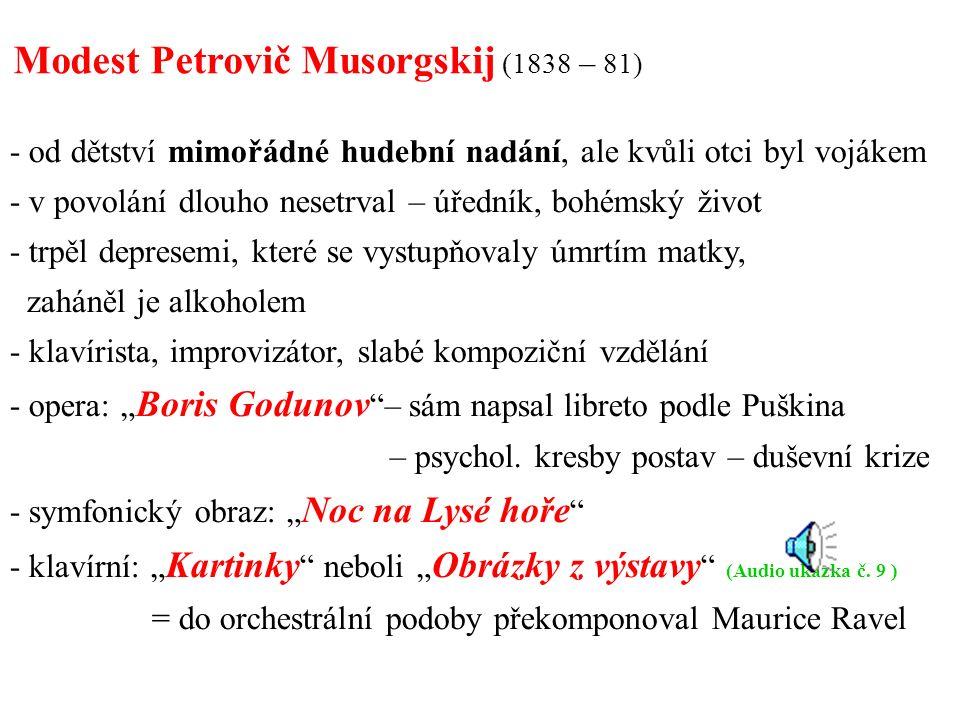 """- od dětství mimořádné hudební nadání, ale kvůli otci byl vojákem - v povolání dlouho nesetrval – úředník, bohémský život - trpěl depresemi, které se vystupňovaly úmrtím matky, zaháněl je alkoholem - klavírista, improvizátor, slabé kompoziční vzdělání - opera: """" Boris Godunov – sám napsal libreto podle Puškina – psychol."""