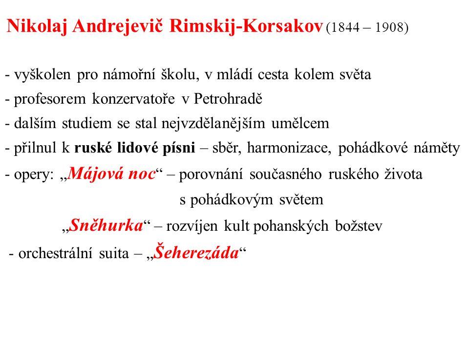 """- vyškolen pro námořní školu, v mládí cesta kolem světa - profesorem konzervatoře v Petrohradě - dalším studiem se stal nejvzdělanějším umělcem - přilnul k ruské lidové písni – sběr, harmonizace, pohádkové náměty - opery: """" Májová noc – porovnání současného ruského života s pohádkovým světem """" Sněhurka – rozvíjen kult pohanských božstev - orchestrální suita – """" Šeherezáda Nikolaj Andrejevič Rimskij-Korsakov (1844 – 1908)"""