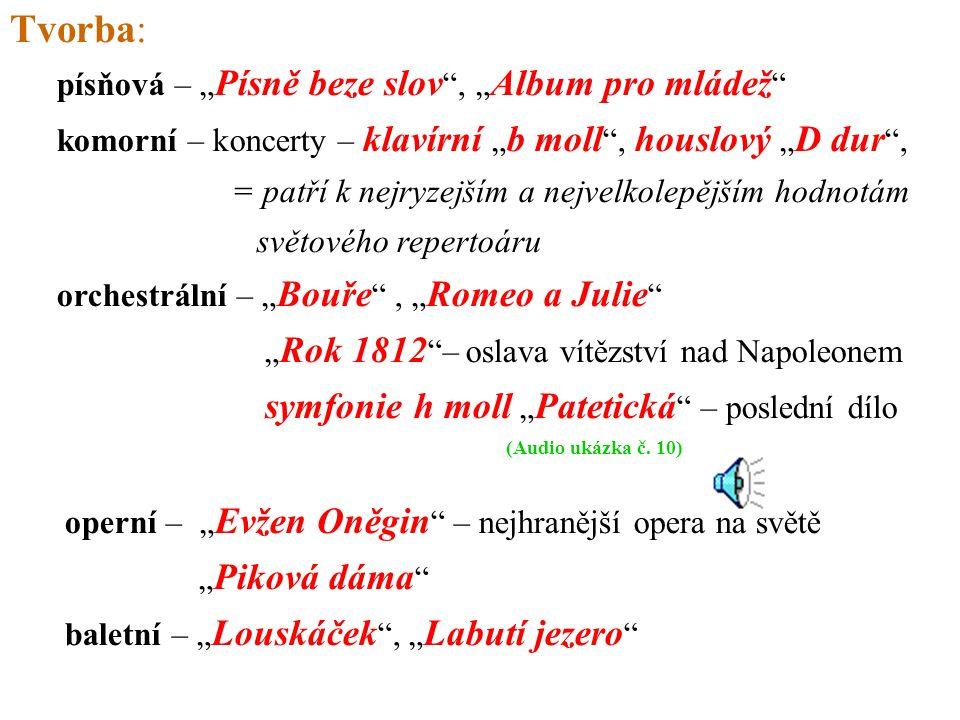"""písňová – """" Písně beze slov , """" Album pro mládež komorní – koncerty – klavírní """" b moll , houslový """" D dur , = patří k nejryzejším a nejvelkolepějším hodnotám světového repertoáru orchestrální – """" Bouře , """" Romeo a Julie """" Rok 1812 – oslava vítězství nad Napoleonem symfonie h moll """" Patetická – poslední dílo (Audio ukázka č."""