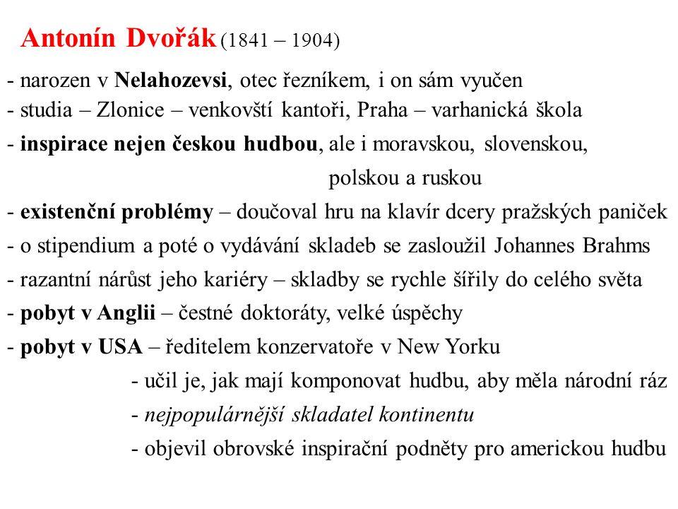 - narozen v Nelahozevsi, otec řezníkem, i on sám vyučen - studia – Zlonice – venkovští kantoři, Praha – varhanická škola - inspirace nejen českou hudbou, ale i moravskou, slovenskou, polskou a ruskou - existenční problémy – doučoval hru na klavír dcery pražských paniček - o stipendium a poté o vydávání skladeb se zasloužil Johannes Brahms - razantní nárůst jeho kariéry – skladby se rychle šířily do celého světa - pobyt v Anglii – čestné doktoráty, velké úspěchy - pobyt v USA – ředitelem konzervatoře v New Yorku - učil je, jak mají komponovat hudbu, aby měla národní ráz - nejpopulárnější skladatel kontinentu - objevil obrovské inspirační podněty pro americkou hudbu Antonín Dvořák (1841 – 1904)