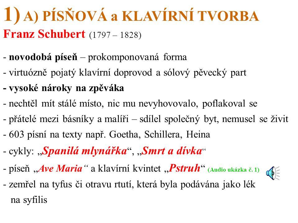 1) A) PÍSŇOVÁ a KLAVÍRNÍ TVORBA Franz Schubert (1797 – 1828) - novodobá píseň – prokomponovaná forma - virtuózně pojatý klavírní doprovod a sólový pěvecký part - vysoké nároky na zpěváka - nechtěl mít stálé místo, nic mu nevyhovovalo, poflakoval se - přátelé mezi básníky a malíři – sdílel společný byt, nemusel se živit - 603 písní na texty např.