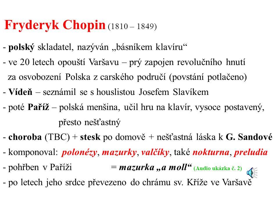 """- polský skladatel, nazýván """"básníkem klavíru - ve 20 letech opouští Varšavu – prý zapojen revolučního hnutí za osvobození Polska z carského područí (povstání potlačeno) - Vídeň – seznámil se s houslistou Josefem Slavíkem - poté Paříž – polská menšina, učil hru na klavír, vysoce postavený, přesto nešťastný - choroba (TBC) + stesk po domově + nešťastná láska k G."""
