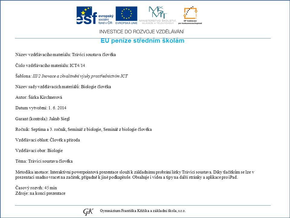EU peníze středním školám Název vzdělávacího materiálu: Trávicí soustava člověka Číslo vzdělávacího materiálu: ICT4/14 Šablona: III/2 Inovace a zkvalitnění výuky prostřednictvím ICT Název sady vzdělávacích materiálů: Biologie člověka Autor: Šárka Kirchnerová Datum vytvoření: 1.