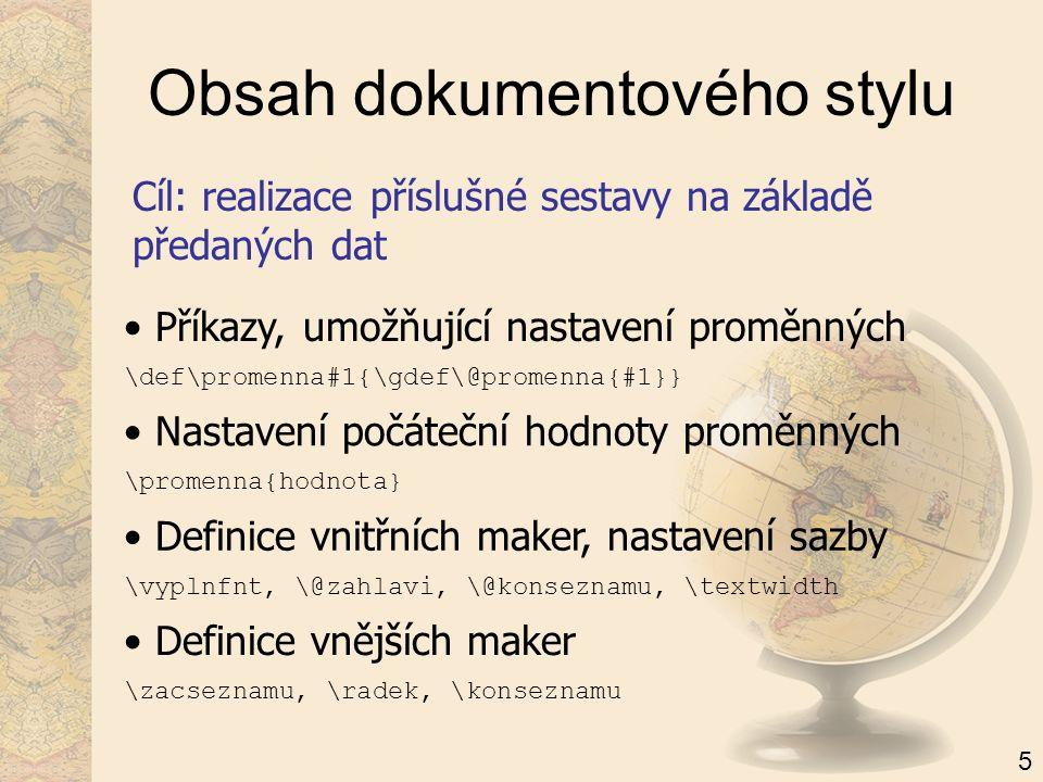 Obsah dokumentového stylu Cíl: realizace příslušné sestavy na základě předaných dat Příkazy, umožňující nastavení proměnných Nastavení počáteční hodnoty proměnných Definice vnitřních maker, nastavení sazby \def\promenna#1{\gdef\@promenna{#1}} \promenna{hodnota} \vyplnfnt, \@zahlavi, \@konseznamu, \textwidth Definice vnějších maker \zacseznamu, \radek, \konseznamu 5
