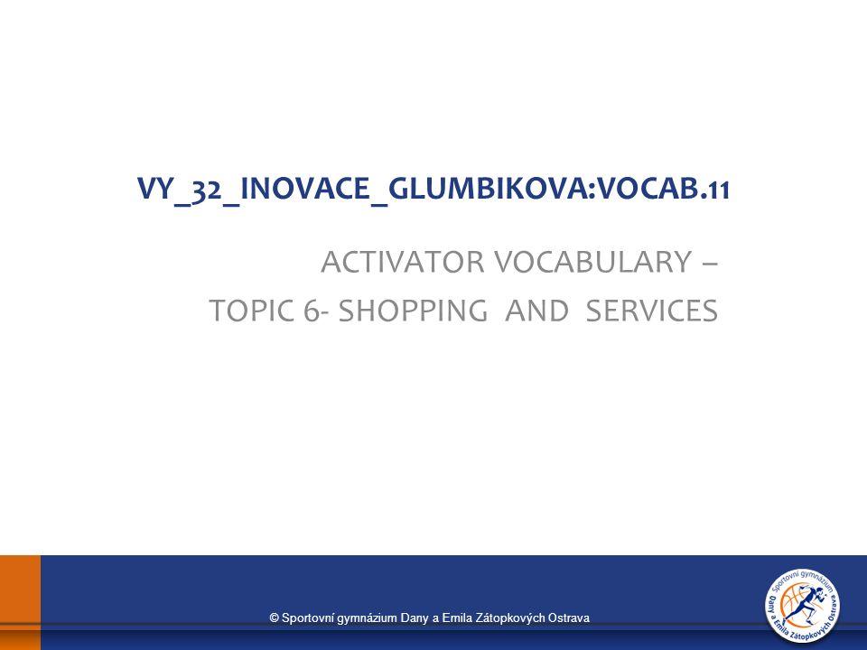 © Sportovní gymnázium Dany a Emila Zátopkových Ostrava VY_32_INOVACE_GLUMBIKOVA:VOCAB.11 ACTIVATOR VOCABULARY – TOPIC 6- SHOPPING AND SERVICES