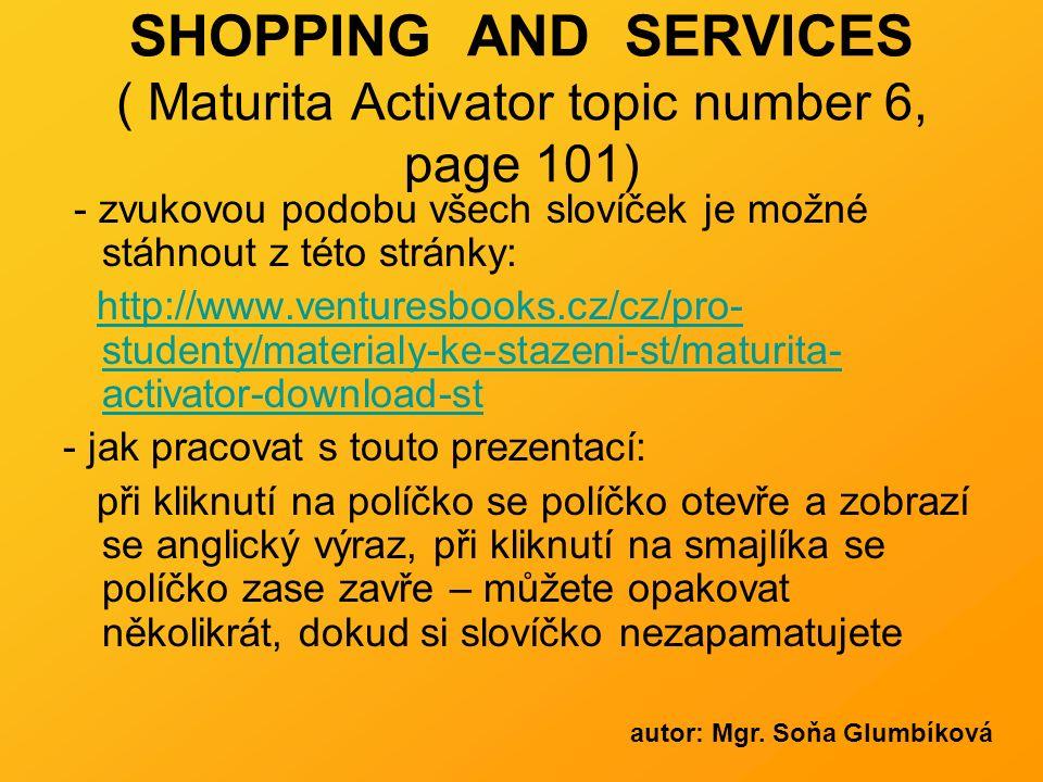 SHOPPING AND SERVICES ( Maturita Activator topic number 6, page 101) - zvukovou podobu všech slovíček je možné stáhnout z této stránky: http://www.venturesbooks.cz/cz/pro- studenty/materialy-ke-stazeni-st/maturita- activator-download-sthttp://www.venturesbooks.cz/cz/pro- studenty/materialy-ke-stazeni-st/maturita- activator-download-st - jak pracovat s touto prezentací: při kliknutí na políčko se políčko otevře a zobrazí se anglický výraz, při kliknutí na smajlíka se políčko zase zavře – můžete opakovat několikrát, dokud si slovíčko nezapamatujete autor: Mgr.