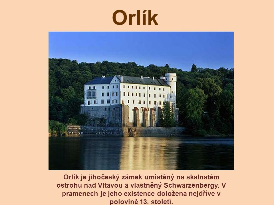Orlík Orlík je jihočeský zámek umístěný na skalnatém ostrohu nad Vltavou a vlastněný Schwarzenbergy. V pramenech je jeho existence doložena nejdříve v