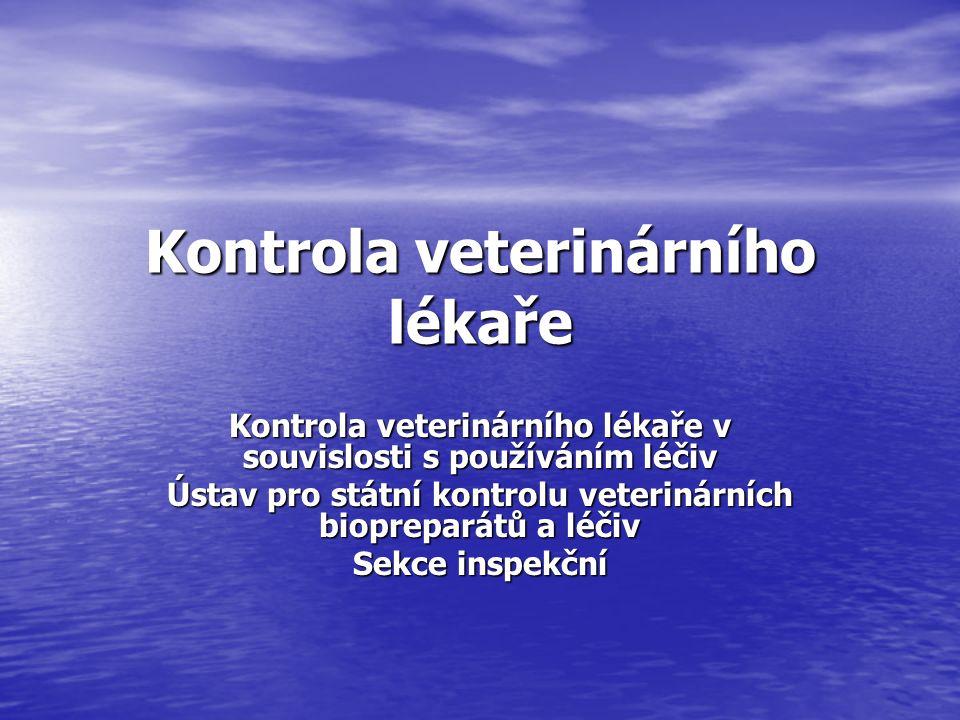 Kontrola veterinárního lékaře Kontrola veterinárního lékaře v souvislosti s používáním léčiv Ústav pro státní kontrolu veterinárních biopreparátů a léčiv Sekce inspekční