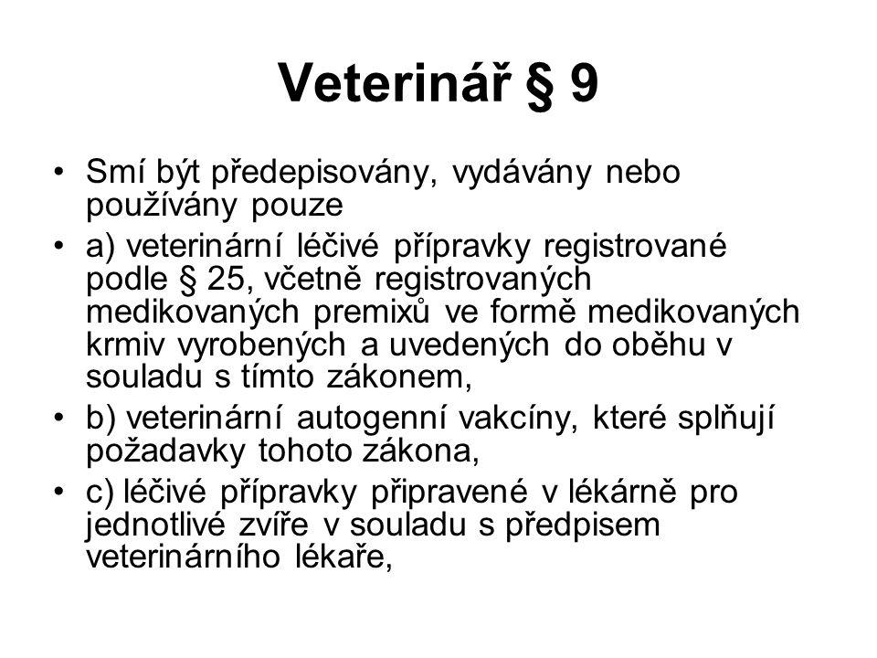 Veterinář § 9 Smí být předepisovány, vydávány nebo používány pouze a) veterinární léčivé přípravky registrované podle § 25, včetně registrovaných medikovaných premixů ve formě medikovaných krmiv vyrobených a uvedených do oběhu v souladu s tímto zákonem, b) veterinární autogenní vakcíny, které splňují požadavky tohoto zákona, c) léčivé přípravky připravené v lékárně pro jednotlivé zvíře v souladu s předpisem veterinárního lékaře,