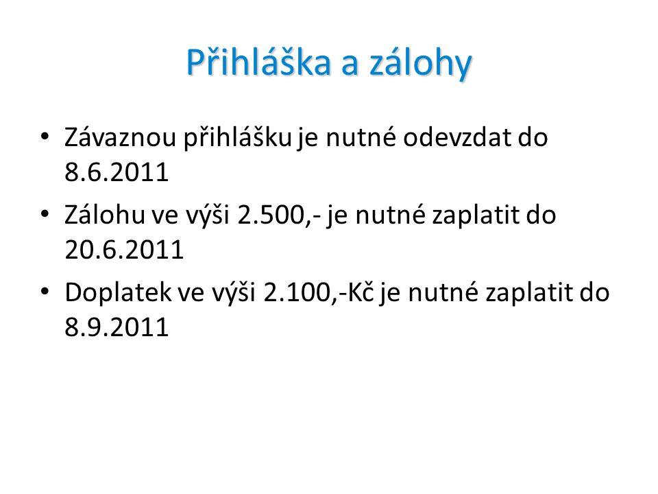 Přihláška a zálohy Závaznou přihlášku je nutné odevzdat do 8.6.2011 Zálohu ve výši 2.500,- je nutné zaplatit do 20.6.2011 Doplatek ve výši 2.100,-Kč je nutné zaplatit do 8.9.2011
