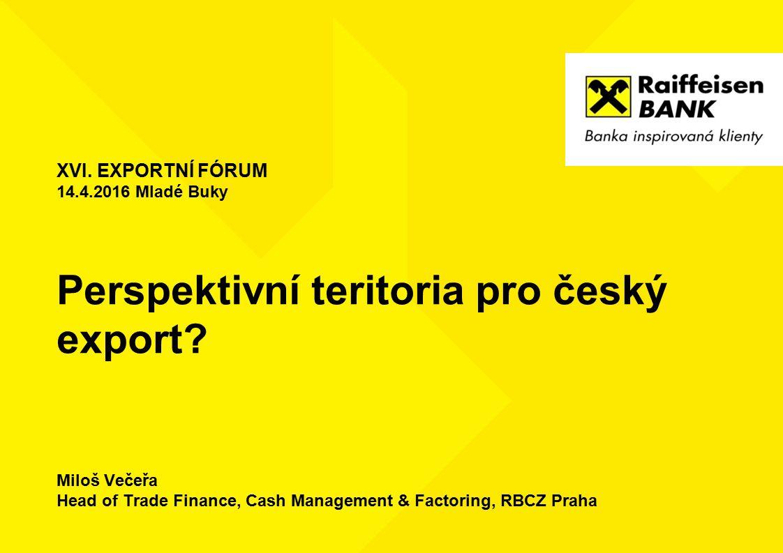 Perspektivní teritoria pro český export? Miloš Večeřa Head of Trade Finance, Cash Management & Factoring, RBCZ Praha XVI. EXPORTNÍ FÓRUM 14.4.2016 Mla