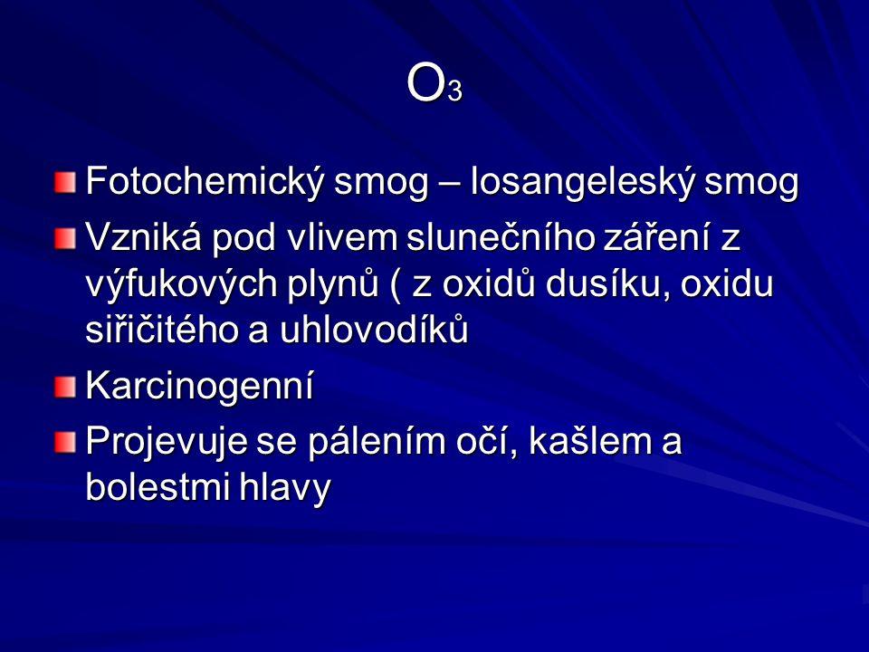 O3O3O3O3 Fotochemický smog – losangeleský smog Vzniká pod vlivem slunečního záření z výfukových plynů ( z oxidů dusíku, oxidu siřičitého a uhlovodíků Karcinogenní Projevuje se pálením očí, kašlem a bolestmi hlavy