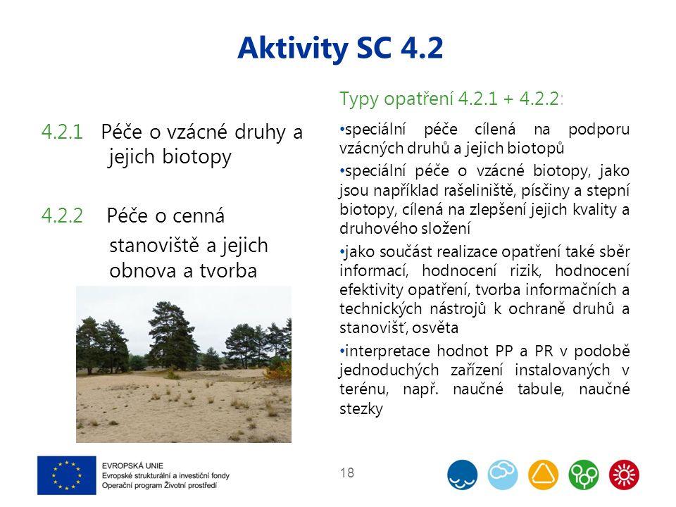 Aktivity SC 4.2 18 4.2.1 Péče o vzácné druhy a jejich biotopy 4.2.2 Péče o cenná stanoviště a jejich obnova a tvorba Typy opatření 4.2.1 + 4.2.2: speciální péče cílená na podporu vzácných druhů a jejich biotopů speciální péče o vzácné biotopy, jako jsou například rašeliniště, písčiny a stepní biotopy, cílená na zlepšení jejich kvality a druhového složení jako součást realizace opatření také sběr informací, hodnocení rizik, hodnocení efektivity opatření, tvorba informačních a technických nástrojů k ochraně druhů a stanovišť, osvěta interpretace hodnot PP a PR v podobě jednoduchých zařízení instalovaných v terénu, např.