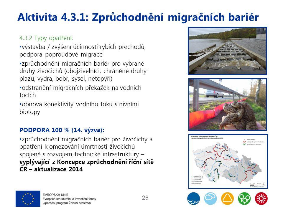 Aktivita 4.3.1: Zprůchodnění migračních bariér 26 4.3.2 Typy opatření: výstavba / zvýšení účinnosti rybích přechodů, podpora poproudové migrace zprůchodnění migračních bariér pro vybrané druhy živočichů (obojživelníci, chráněné druhy plazů, vydra, bobr, sysel, netopýři) odstranění migračních překážek na vodních tocích obnova konektivity vodního toku s nivními biotopy PODPORA 100 % (14.
