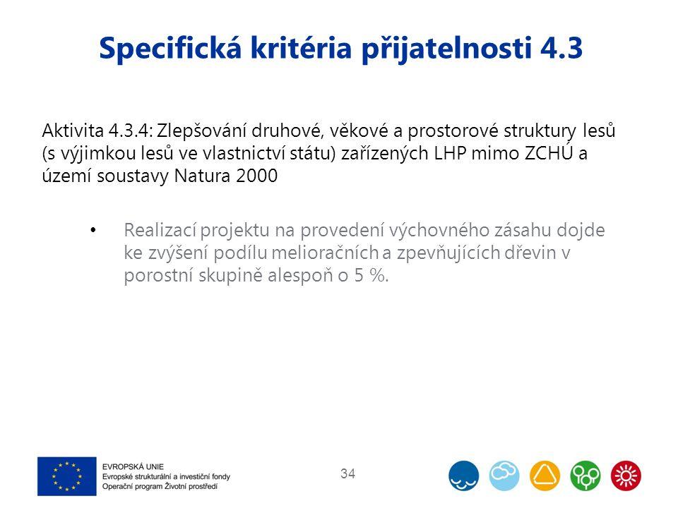 Specifická kritéria přijatelnosti 4.3 Aktivita 4.3.4: Zlepšování druhové, věkové a prostorové struktury lesů (s výjimkou lesů ve vlastnictví státu) zařízených LHP mimo ZCHÚ a území soustavy Natura 2000 Realizací projektu na provedení výchovného zásahu dojde ke zvýšení podílu melioračních a zpevňujících dřevin v porostní skupině alespoň o 5 %.