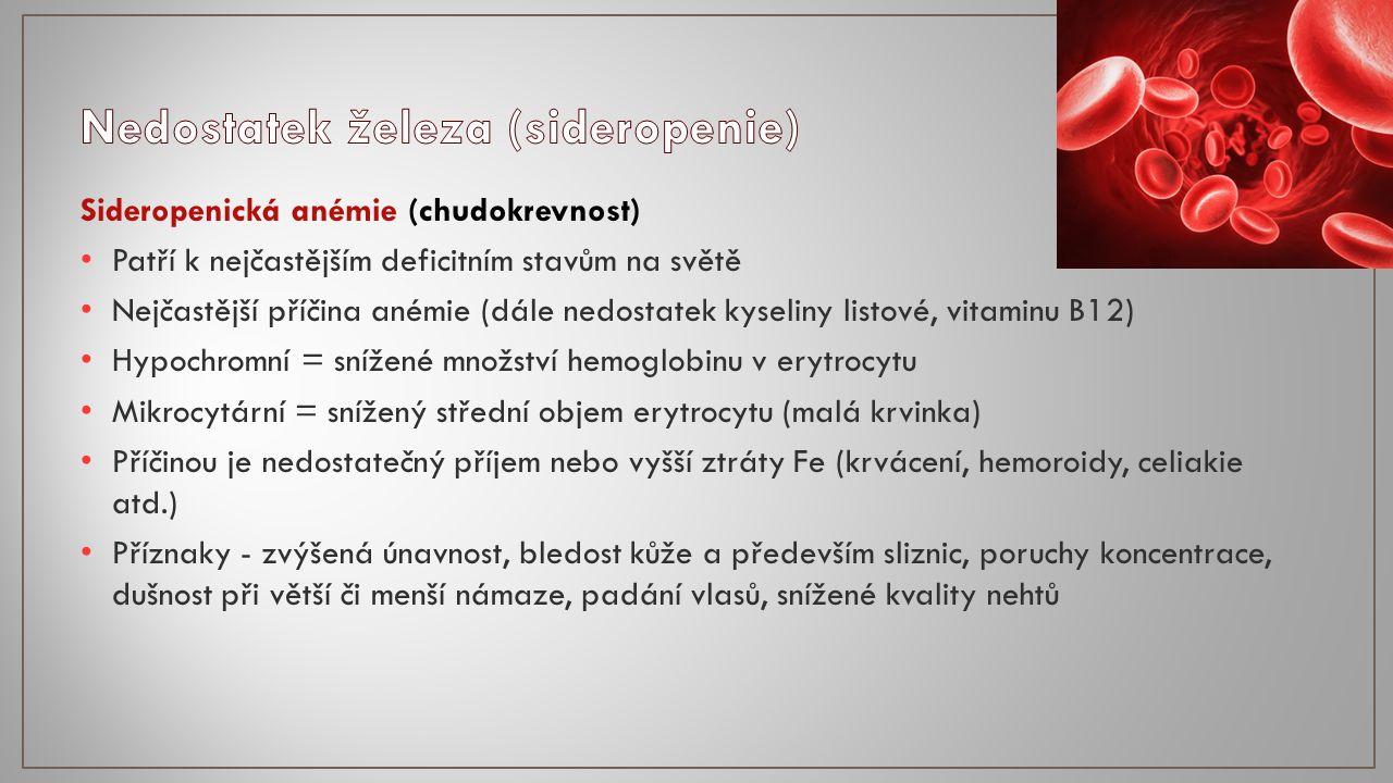 Sideropenická anémie (chudokrevnost) Patří k nejčastějším deficitním stavům na světě Nejčastější příčina anémie (dále nedostatek kyseliny listové, vitaminu B12) Hypochromní = snížené množství hemoglobinu v erytrocytu Mikrocytární = snížený střední objem erytrocytu (malá krvinka) Příčinou je nedostatečný příjem nebo vyšší ztráty Fe (krvácení, hemoroidy, celiakie atd.) Příznaky - zvýšená únavnost, bledost kůže a především sliznic, poruchy koncentrace, dušnost při větší či menší námaze, padání vlasů, snížené kvality nehtů