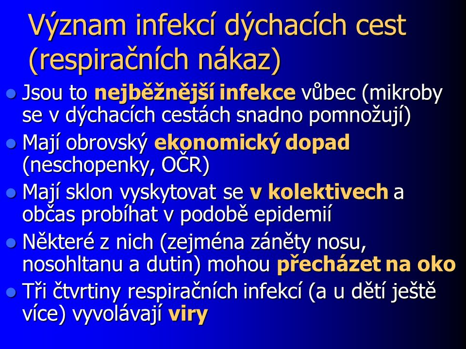 Význam infekcí dýchacích cest (respiračních nákaz) Jsou to nejběžnější infekce vůbec (mikroby se v dýchacích cestách snadno pomnožují) Jsou to nejběžn