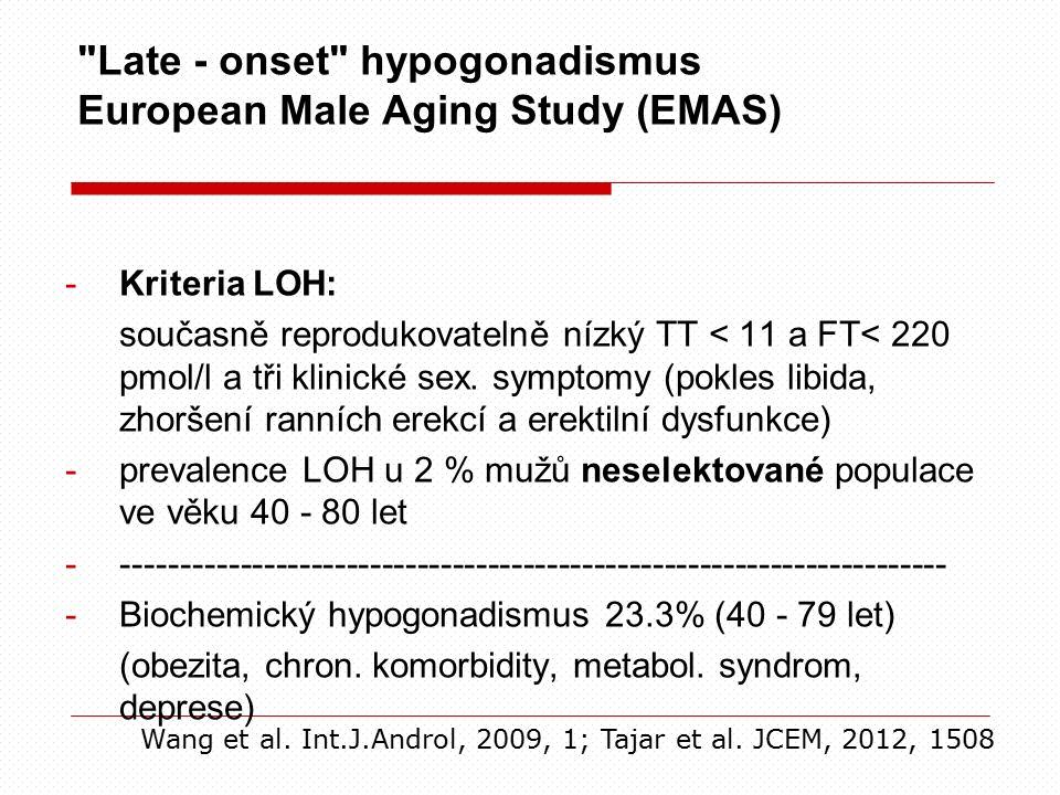 Late - onset hypogonadismus European Male Aging Study (EMAS) -Kriteria LOH: současně reprodukovatelně nízký TT < 11 a FT< 220 pmol/l a tři klinické sex.