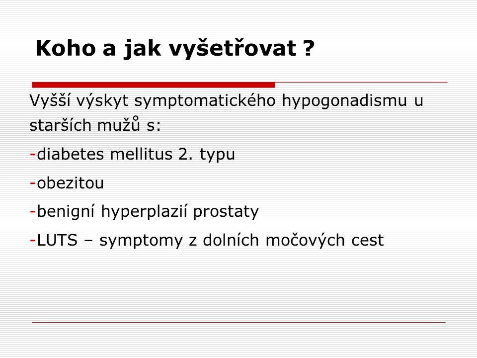 Koho a jak vyšetřovat ? Vyšší výskyt symptomatického hypogonadismu u starších mužů s: -diabetes mellitus 2. typu -obezitou -benigní hyperplazií prosta