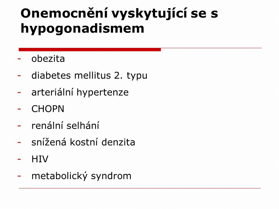 Onemocnění vyskytující se s hypogonadismem -obezita -diabetes mellitus 2. typu -arteriální hypertenze -CHOPN -renální selhání -snížená kostní denzita