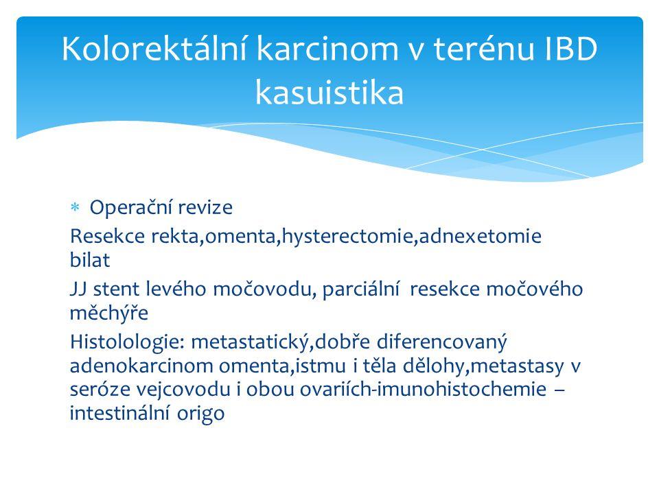  Operační revize Resekce rekta,omenta,hysterectomie,adnexetomie bilat JJ stent levého močovodu, parciální resekce močového měchýře Histolologie: metastatický,dobře diferencovaný adenokarcinom omenta,istmu i těla dělohy,metastasy v seróze vejcovodu i obou ovariích-imunohistochemie – intestinální origo Kolorektální karcinom v terénu IBD kasuistika