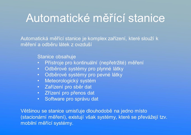 Automatické měřící stanice Automatická měřící stanice je komplex zařízení, které slouží k měření a odběru látek z ovzduší Stanice obsahuje Přístroje pro kontinuální (nepřetržité) měření Odběrové systémy pro plynné látky Odběrové systémy pro pevné látky Meteorologický systém Zařízení pro sběr dat Zřízení pro přenos dat Software pro správu dat Většinou se stanice umisťuje dlouhodobě na jedno místo (stacionární měření), existují však systémy, které se převážejí tzv.