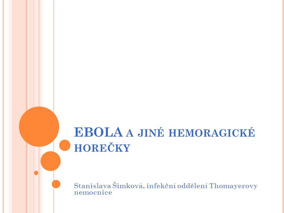 EBOLA A JINÉ HEMORAGICKÉ HOREČKY Stanislava Šimková, infekční oddělení Thomayerovy nemocnice